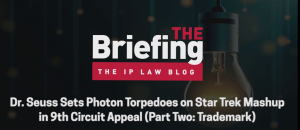Image of a light bulb with the words, The Briefing by the IP Law blog, followed by this episode's title. Dr Seuss Sets Photon Torpedoes on Star Trek Mashup in 9th Circuit Appeal
